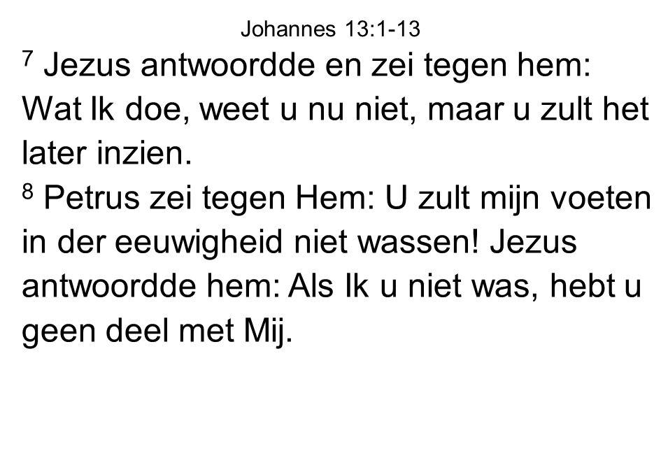 Johannes 13:1-13 7 Jezus antwoordde en zei tegen hem: Wat Ik doe, weet u nu niet, maar u zult het later inzien.
