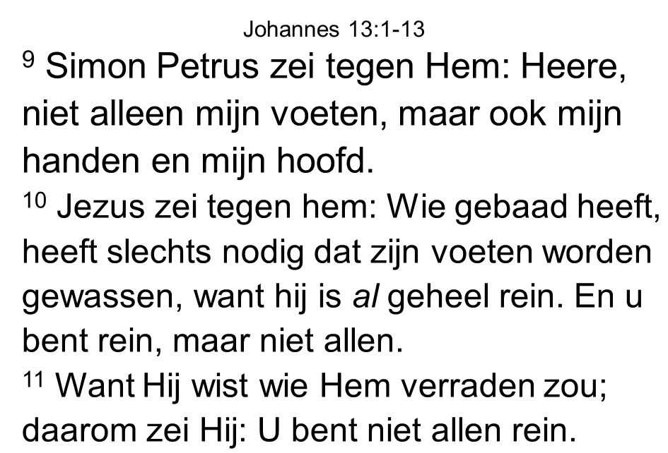 Johannes 13:1-13 9 Simon Petrus zei tegen Hem: Heere, niet alleen mijn voeten, maar ook mijn handen en mijn hoofd.