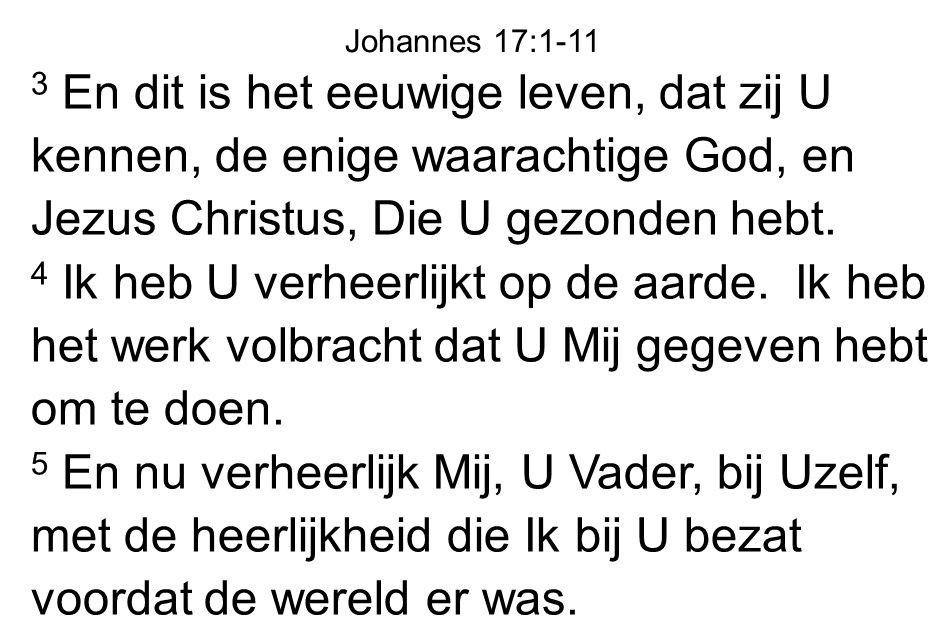 Johannes 17:1-11 3 En dit is het eeuwige leven, dat zij U kennen, de enige waarachtige God, en Jezus Christus, Die U gezonden hebt.