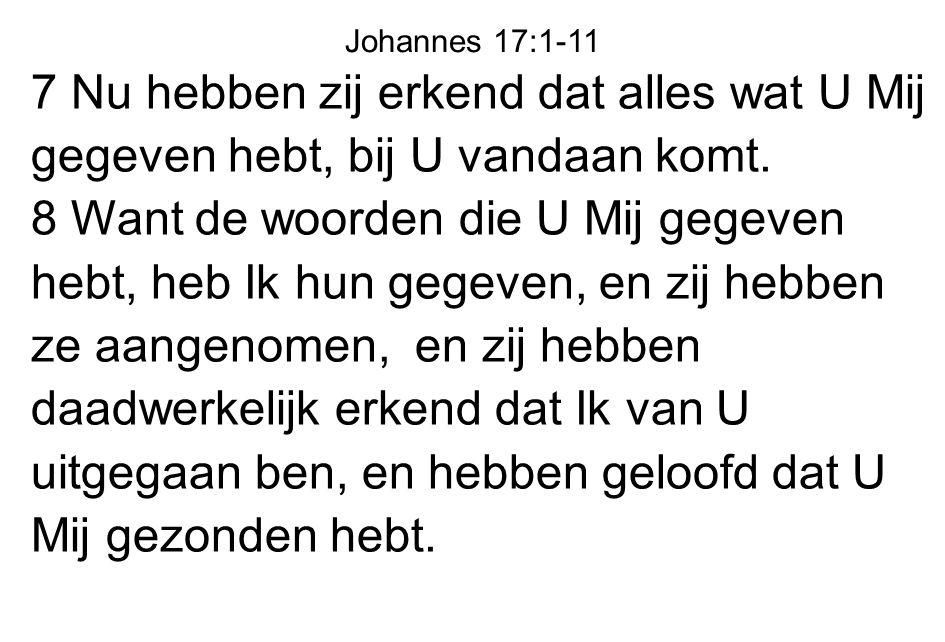 Johannes 17:1-11 7 Nu hebben zij erkend dat alles wat U Mij gegeven hebt, bij U vandaan komt.
