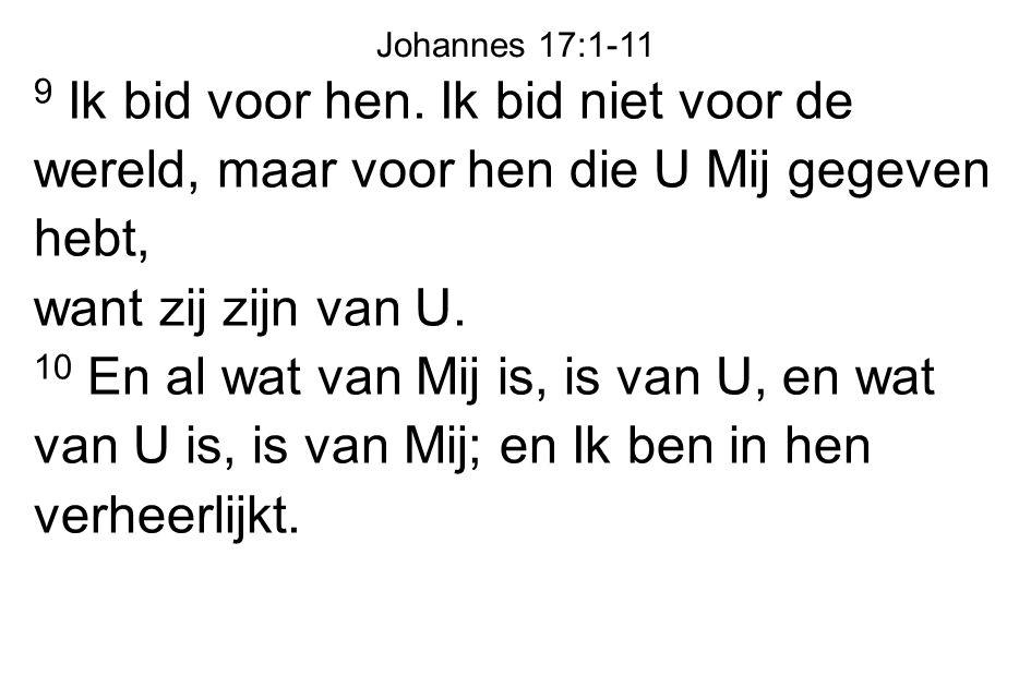 Johannes 17:1-11 9 Ik bid voor hen. Ik bid niet voor de wereld, maar voor hen die U Mij gegeven hebt,