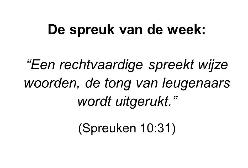 De spreuk van de week: Een rechtvaardige spreekt wijze woorden, de tong van leugenaars wordt uitgerukt.