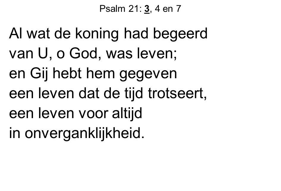 Al wat de koning had begeerd van U, o God, was leven;