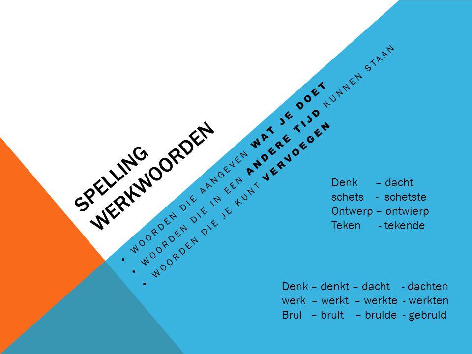 Spelling werkwoorden Denk – dacht schets - schetste Ontwerp – ontwierp