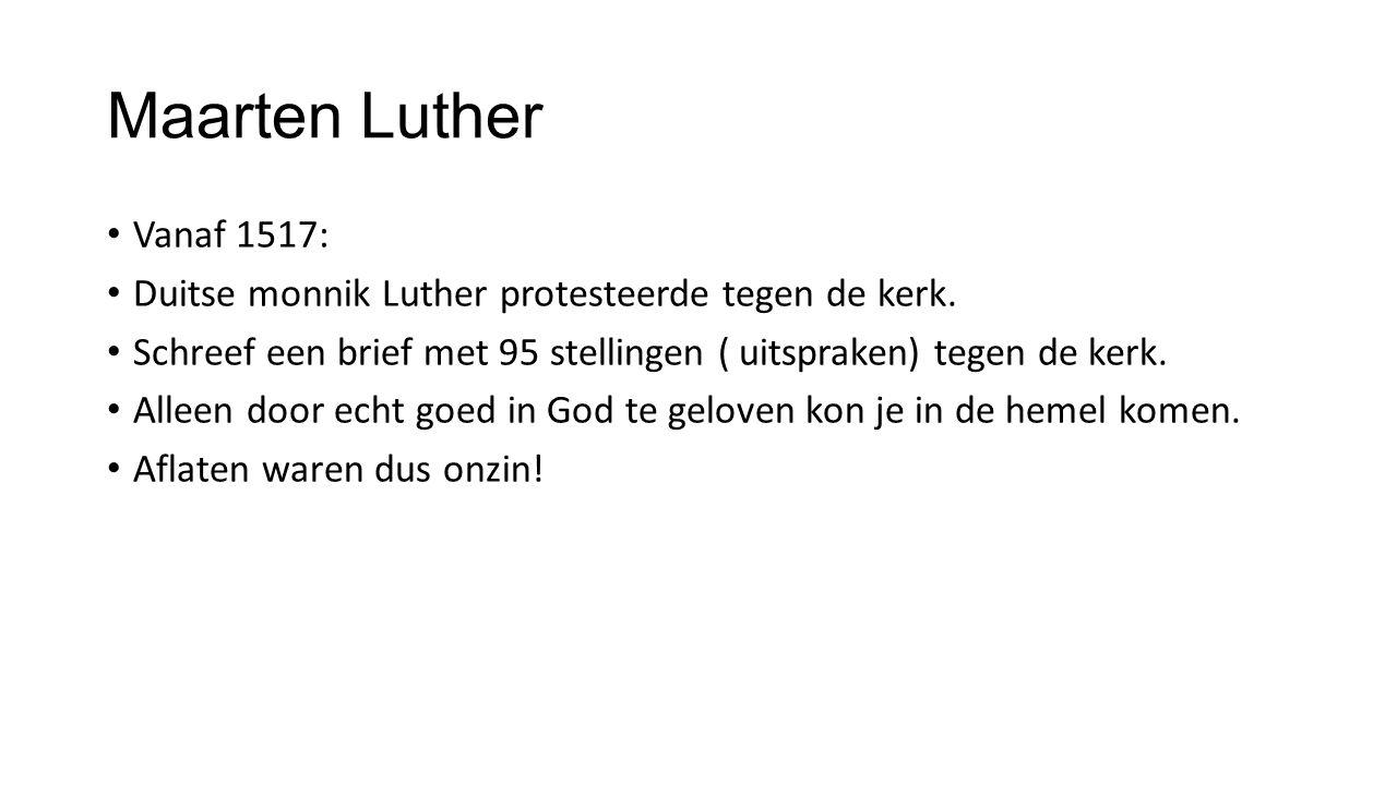 Maarten Luther Vanaf 1517: Duitse monnik Luther protesteerde tegen de kerk. Schreef een brief met 95 stellingen ( uitspraken) tegen de kerk.
