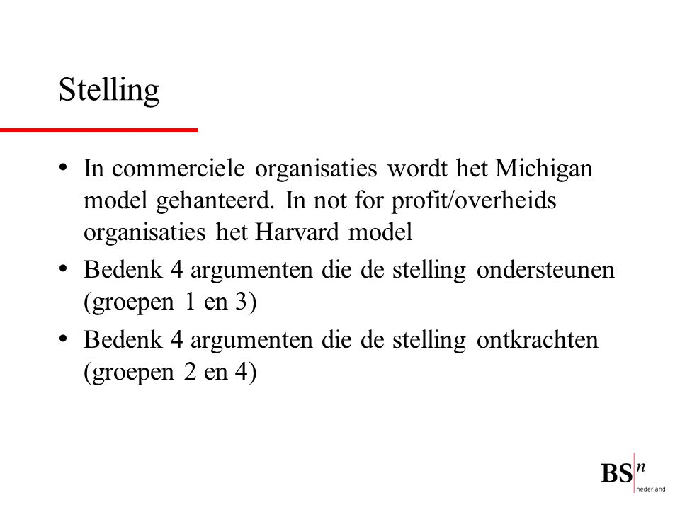 Stelling In commerciele organisaties wordt het Michigan model gehanteerd. In not for profit/overheids organisaties het Harvard model.