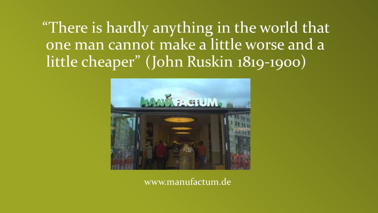 There is hardly anything in the world that one man cannot make a little worse and a little cheaper (John Ruskin 1819-1900)