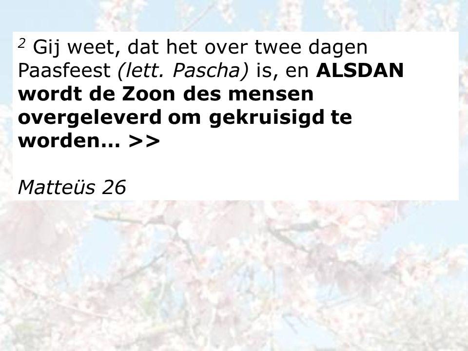 2 Gij weet, dat het over twee dagen Paasfeest (lett