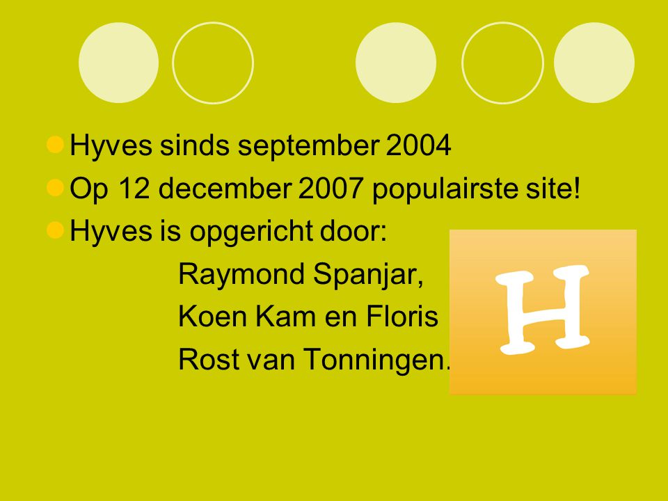 Hyves sinds september 2004 Op 12 december 2007 populairste site! Hyves is opgericht door: Raymond Spanjar,