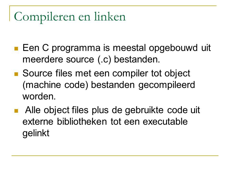 Compileren en linken Een C programma is meestal opgebouwd uit meerdere source (.c) bestanden.