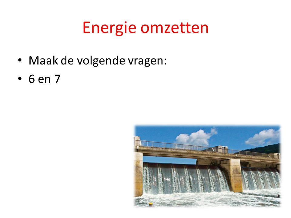 Energie omzetten Maak de volgende vragen: 6 en 7