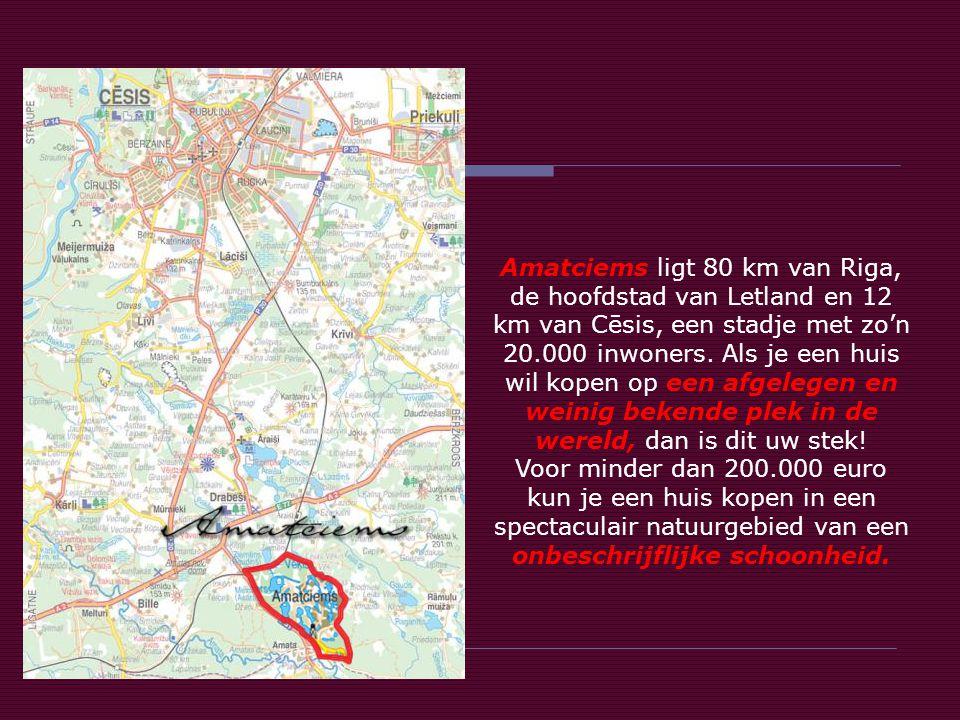 Amatciems ligt 80 km van Riga, de hoofdstad van Letland en 12 km van Cēsis, een stadje met zo'n 20.000 inwoners. Als je een huis wil kopen op een afgelegen en weinig bekende plek in de wereld, dan is dit uw stek!
