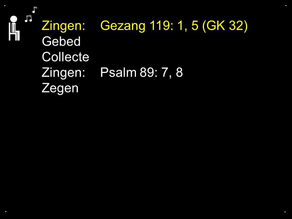 Zingen: Gezang 119: 1, 5 (GK 32) Gebed Collecte Zingen: Psalm 89: 7, 8