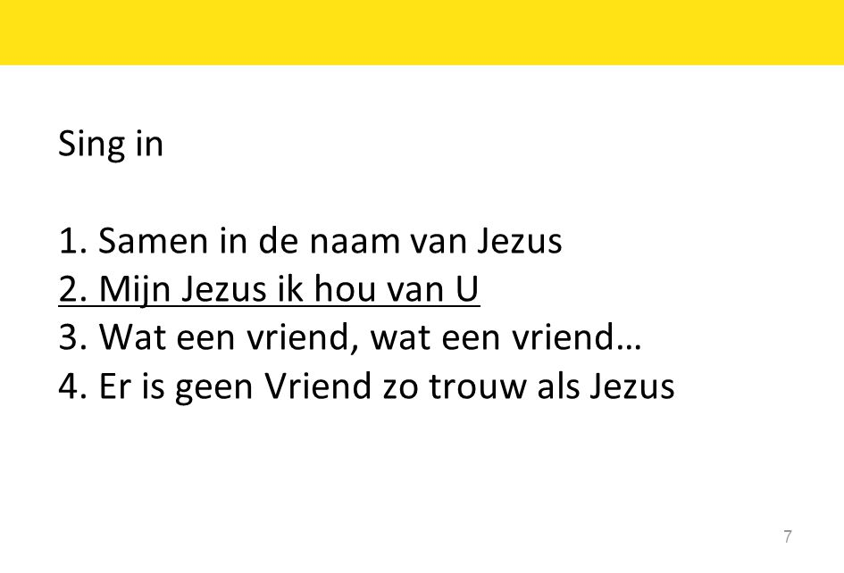Sing in 1. Samen in de naam van Jezus. 2. Mijn Jezus ik hou van U. 3. Wat een vriend, wat een vriend…
