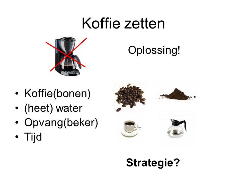 Koffie zetten Oplossing! Koffie(bonen) (heet) water Opvang(beker) Tijd