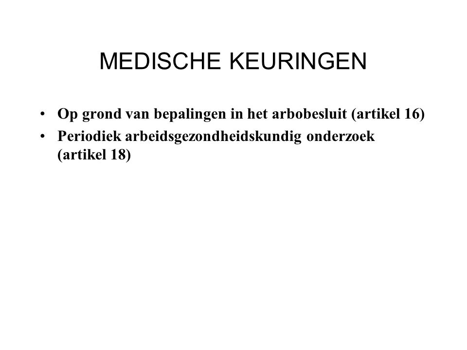 MEDISCHE KEURINGEN Op grond van bepalingen in het arbobesluit (artikel 16) Periodiek arbeidsgezondheidskundig onderzoek (artikel 18)