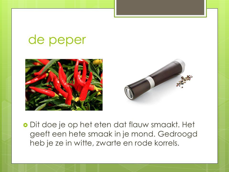 de peper Dit doe je op het eten dat flauw smaakt. Het geeft een hete smaak in je mond.