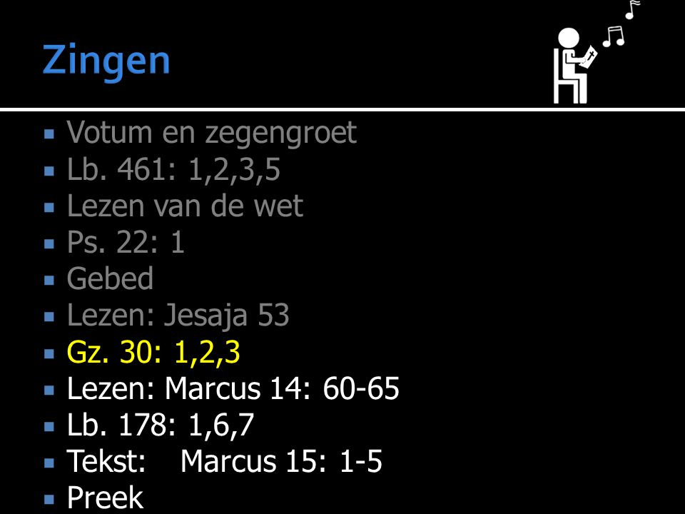 Zingen Votum en zegengroet Lb. 461: 1,2,3,5 Lezen van de wet Ps. 22: 1