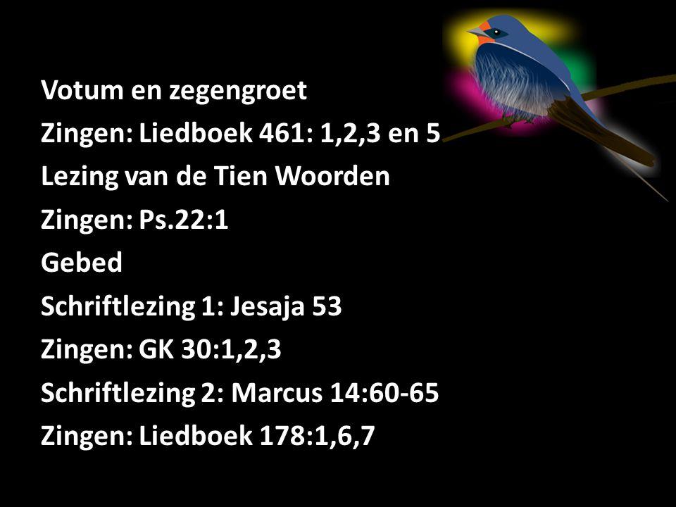 Votum en zegengroet Zingen: Liedboek 461: 1,2,3 en 5 Lezing van de Tien Woorden Zingen: Ps.22:1 Gebed Schriftlezing 1: Jesaja 53 Zingen: GK 30:1,2,3 Schriftlezing 2: Marcus 14:60-65 Zingen: Liedboek 178:1,6,7