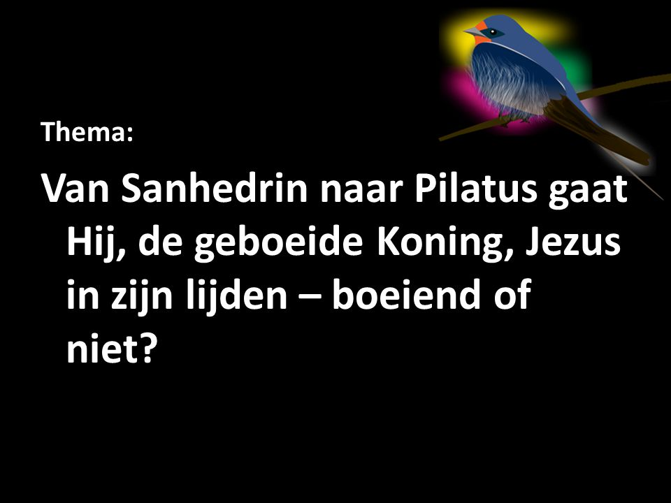 Thema: Van Sanhedrin naar Pilatus gaat Hij, de geboeide Koning, Jezus in zijn lijden – boeiend of niet