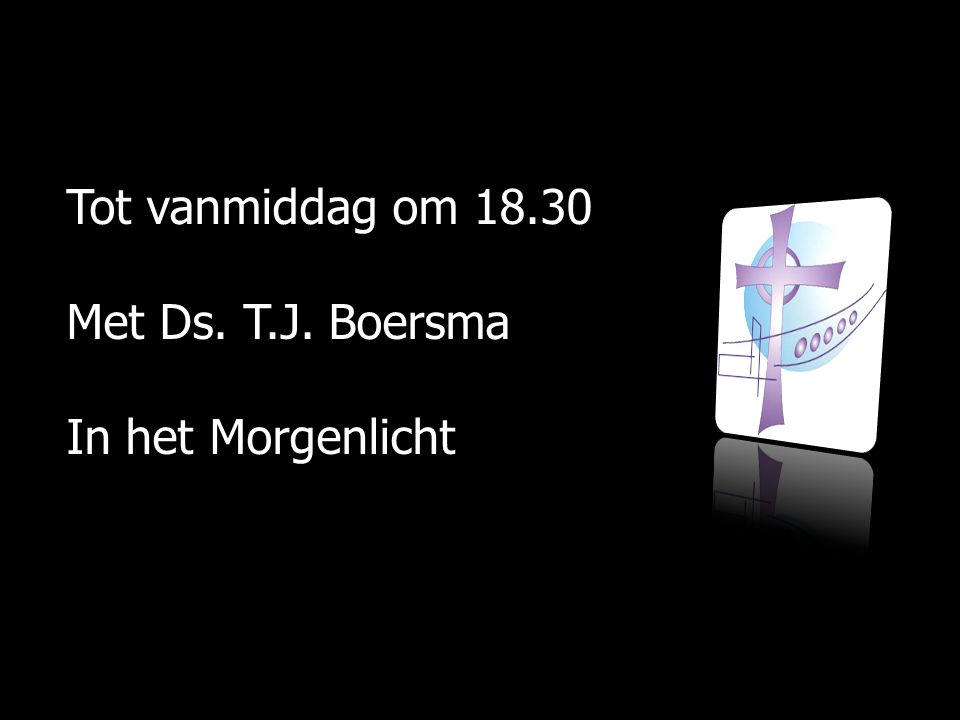 Tot vanmiddag om 18.30 Met Ds. T.J. Boersma In het Morgenlicht