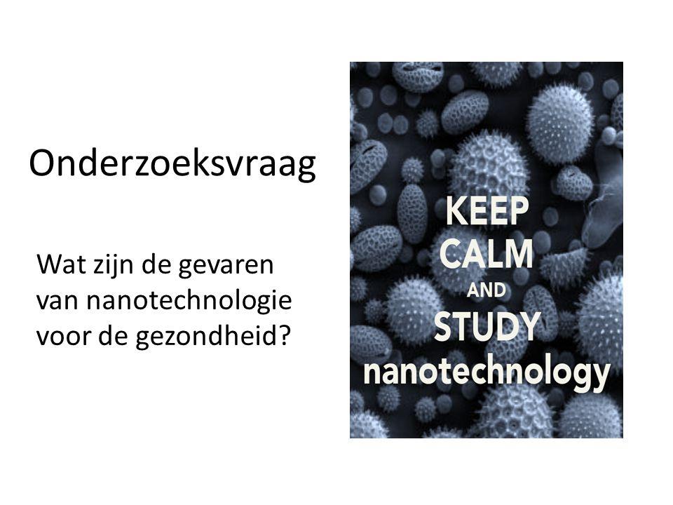 Onderzoeksvraag Wat zijn de gevaren van nanotechnologie voor de gezondheid