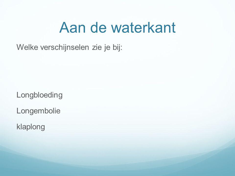 Aan de waterkant Welke verschijnselen zie je bij: Longbloeding Longembolie klaplong