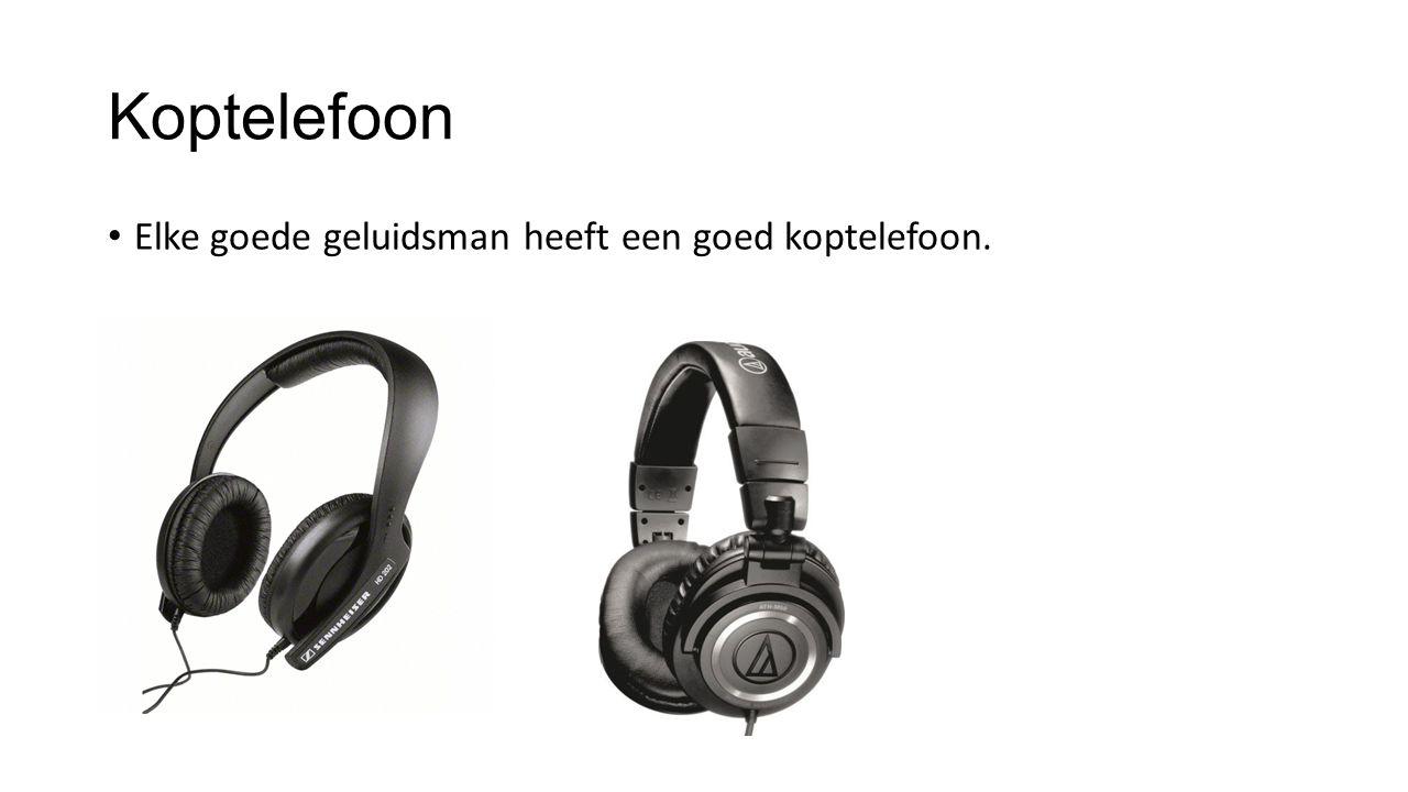 Koptelefoon Elke goede geluidsman heeft een goed koptelefoon.