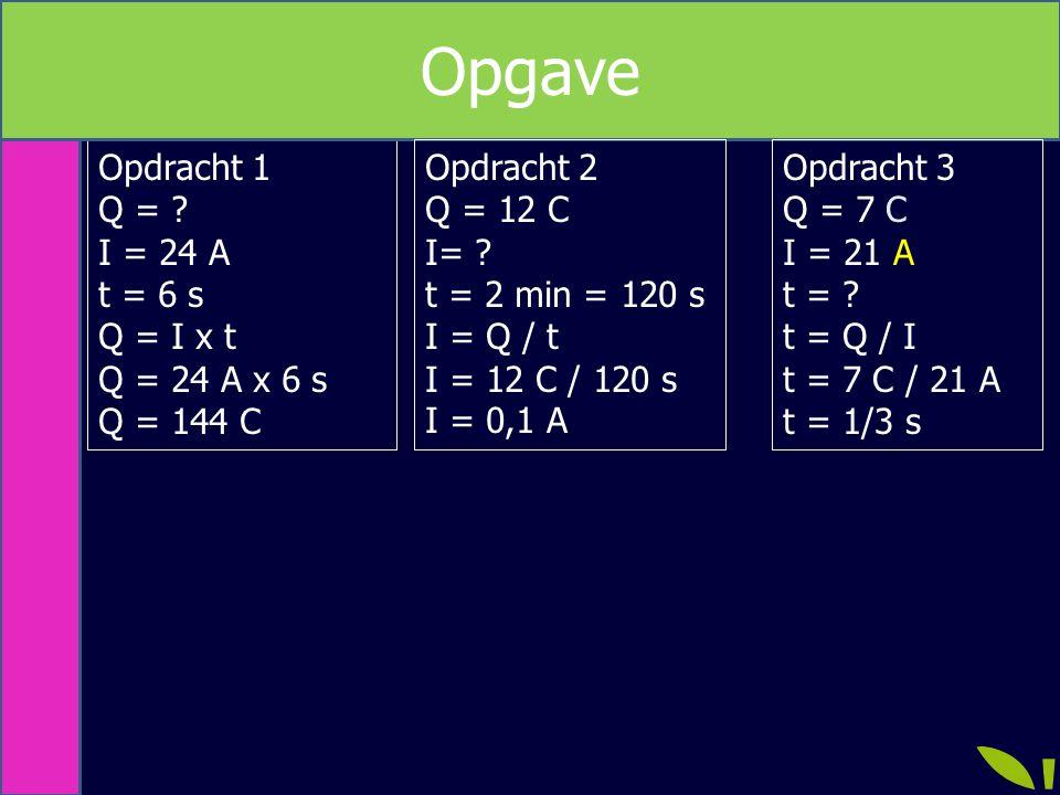 Opgave Opdracht 1 Q = I = 24 A t = 6 s Q = I x t Q = 24 A x 6 s