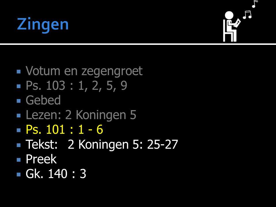 Zingen Votum en zegengroet Ps. 103 : 1, 2, 5, 9 Gebed