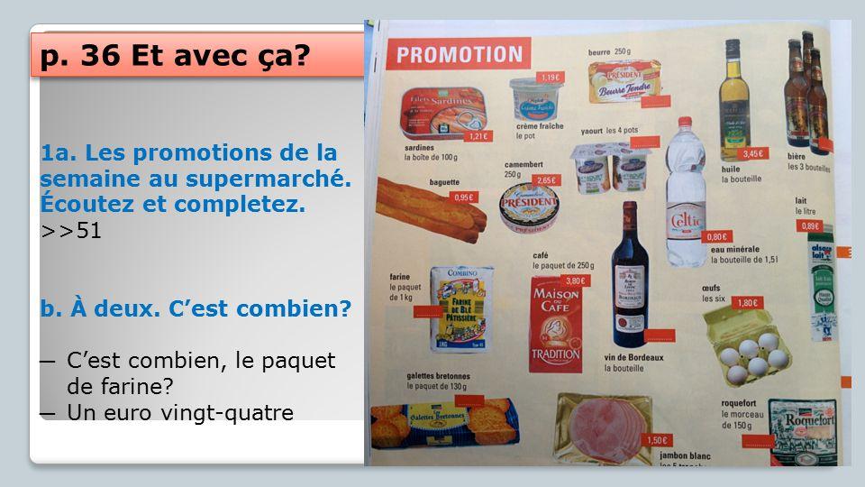 p. 36 Et avec ça 1a. Les promotions de la semaine au supermarché. Écoutez et completez. >>51. b. À deux. C'est combien