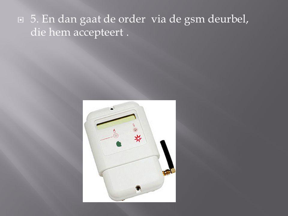 5. En dan gaat de order via de gsm deurbel, die hem accepteert .