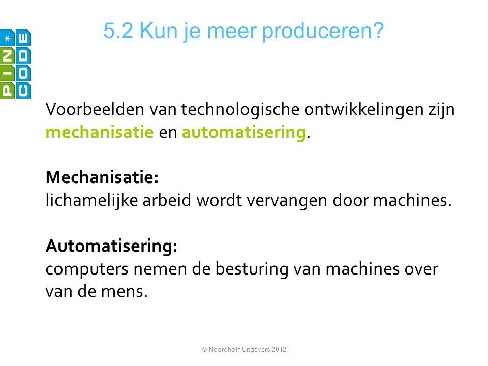 5.2 Kun je meer produceren Voorbeelden van technologische ontwikkelingen zijn mechanisatie en automatisering.