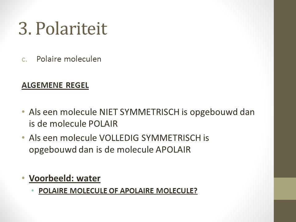 3. Polariteit Polaire moleculen. ALGEMENE REGEL. Als een molecule NIET SYMMETRISCH is opgebouwd dan is de molecule POLAIR.