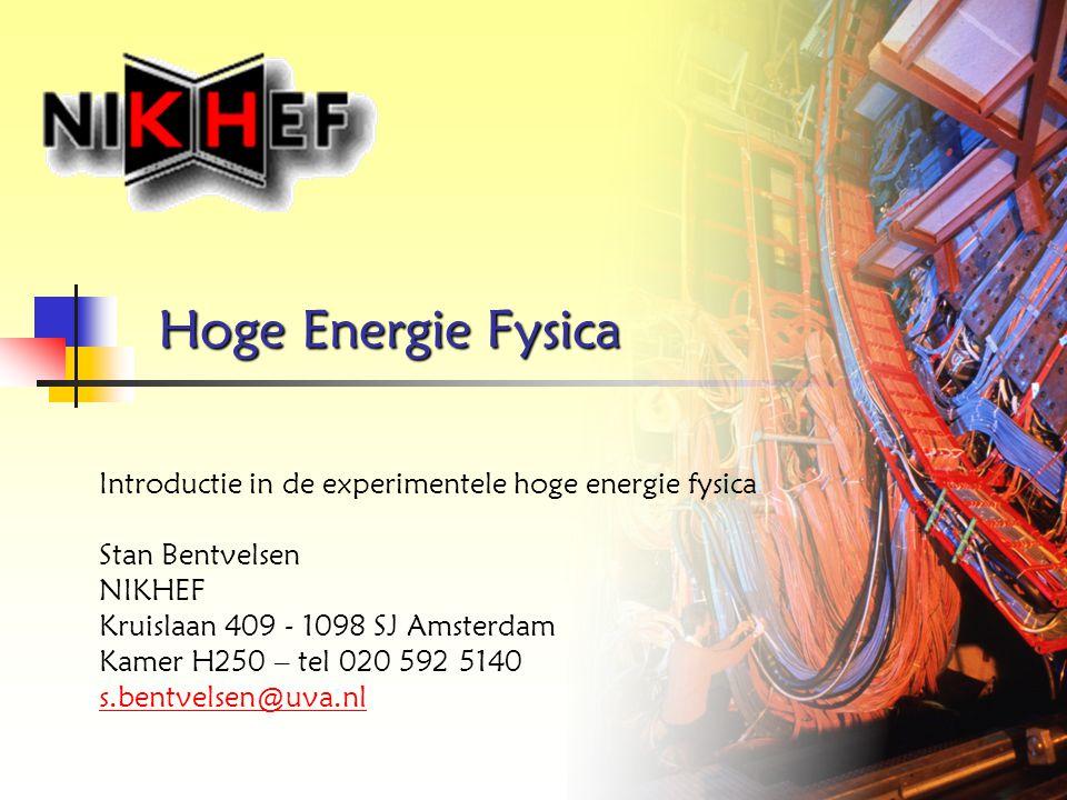 Hoge Energie Fysica Introductie in de experimentele hoge energie fysica. Stan Bentvelsen. NIKHEF.