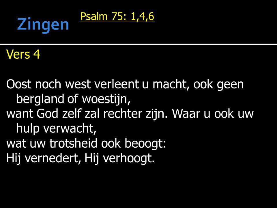 Zingen Psalm 75: 1,4,6. Vers 4. Oost noch west verleent u macht, ook geen bergland of woestijn,