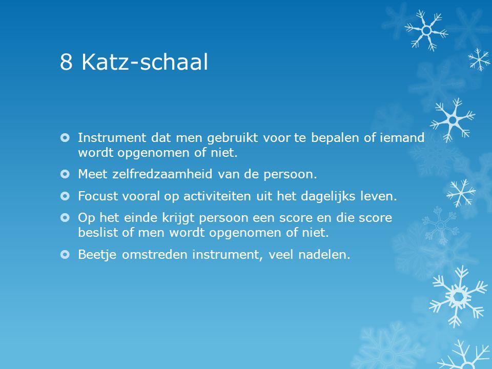8 Katz-schaal Instrument dat men gebruikt voor te bepalen of iemand wordt opgenomen of niet. Meet zelfredzaamheid van de persoon.