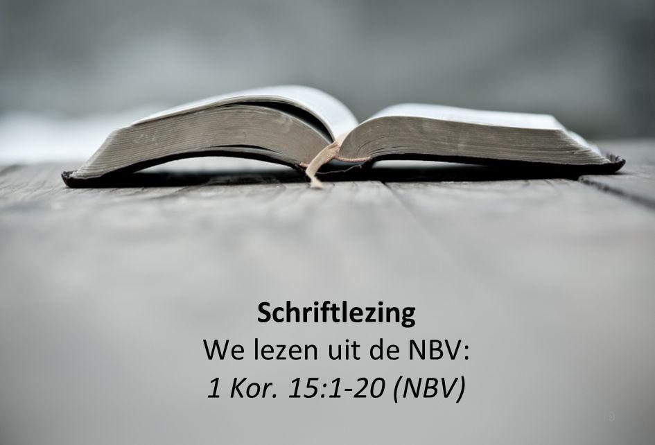 Schriftlezing We lezen uit de NBV: 1 Kor. 15:1-20 (NBV)
