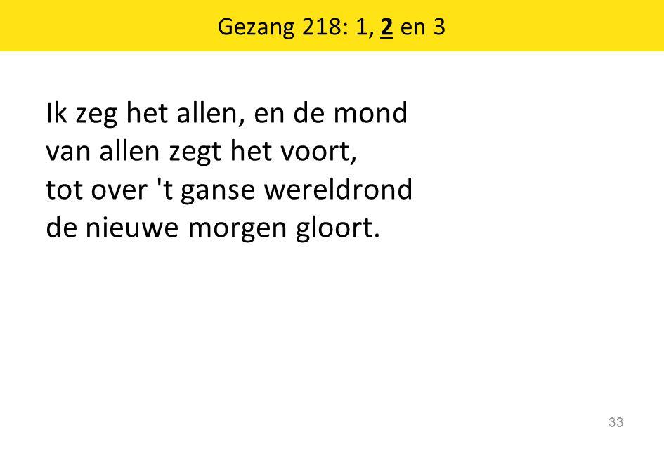 Gezang 218: 1, 2 en 3 Ik zeg het allen, en de mond van allen zegt het voort, tot over t ganse wereldrond de nieuwe morgen gloort.
