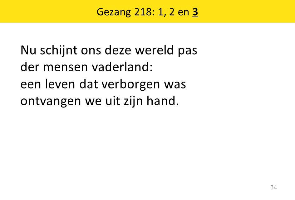 Gezang 218: 1, 2 en 3 Nu schijnt ons deze wereld pas der mensen vaderland: een leven dat verborgen was ontvangen we uit zijn hand.