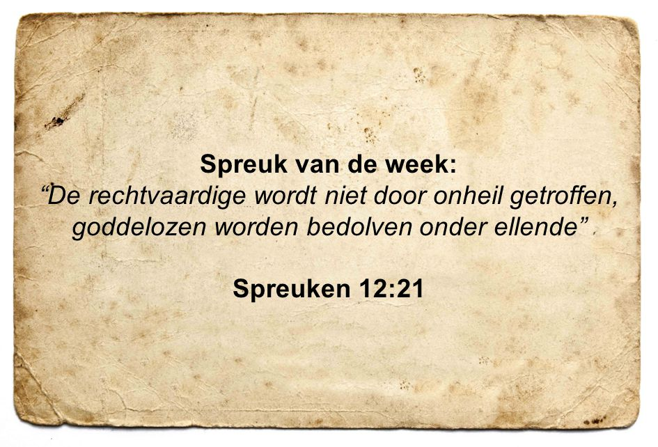 Spreuk van de week: De rechtvaardige wordt niet door onheil getroffen, goddelozen worden bedolven onder ellende