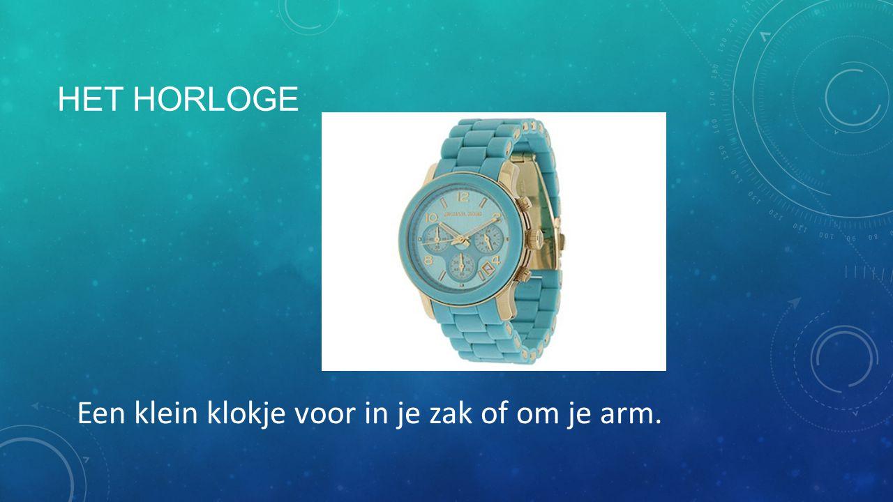 Het horloge Een klein klokje voor in je zak of om je arm.