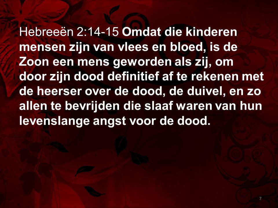 Hebreeën 2:14-15 Omdat die kinderen mensen zijn van vlees en bloed, is de Zoon een mens geworden als zij, om door zijn dood definitief af te rekenen met de heerser over de dood, de duivel, en zo allen te bevrijden die slaaf waren van hun levenslange angst voor de dood.
