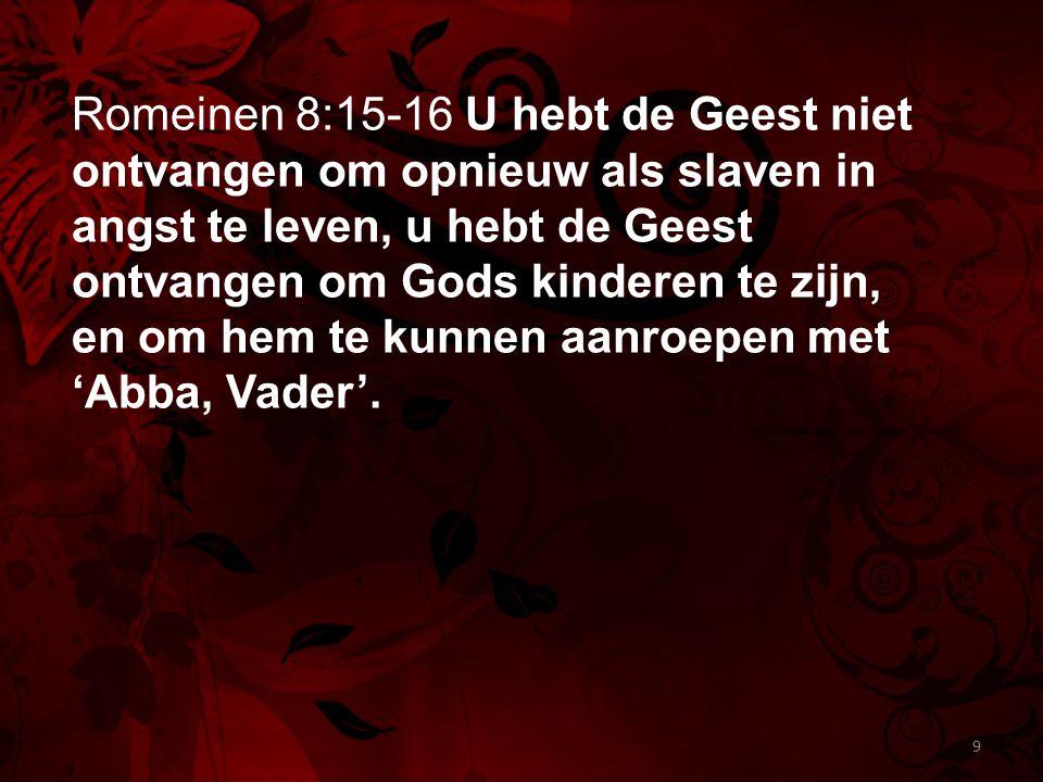 Romeinen 8:15-16 U hebt de Geest niet ontvangen om opnieuw als slaven in angst te leven, u hebt de Geest ontvangen om Gods kinderen te zijn, en om hem te kunnen aanroepen met 'Abba, Vader'.