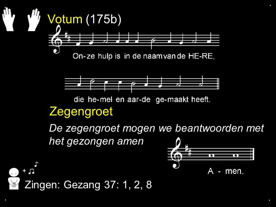 . . Votum (175b) Zegengroet. De zegengroet mogen we beantwoorden met het gezongen amen. Zingen: Gezang 37: 1, 2, 8.
