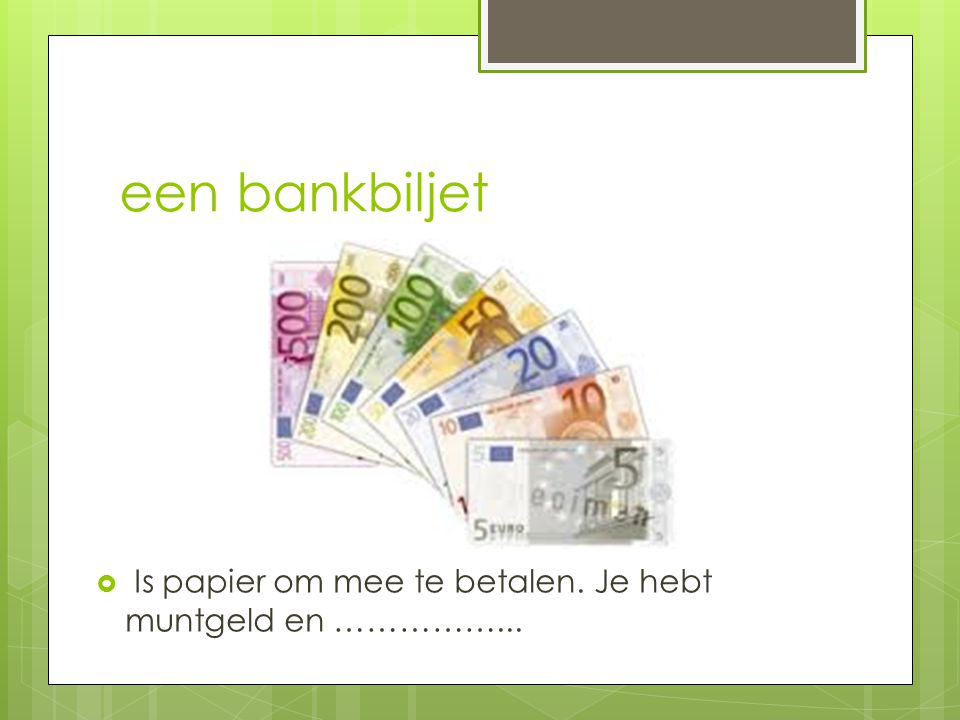een bankbiljet Is papier om mee te betalen. Je hebt muntgeld en ……………...