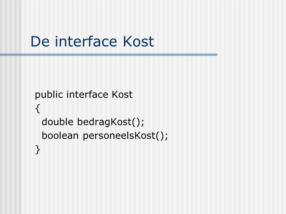 De interface Kost public interface Kost { double bedragKost();