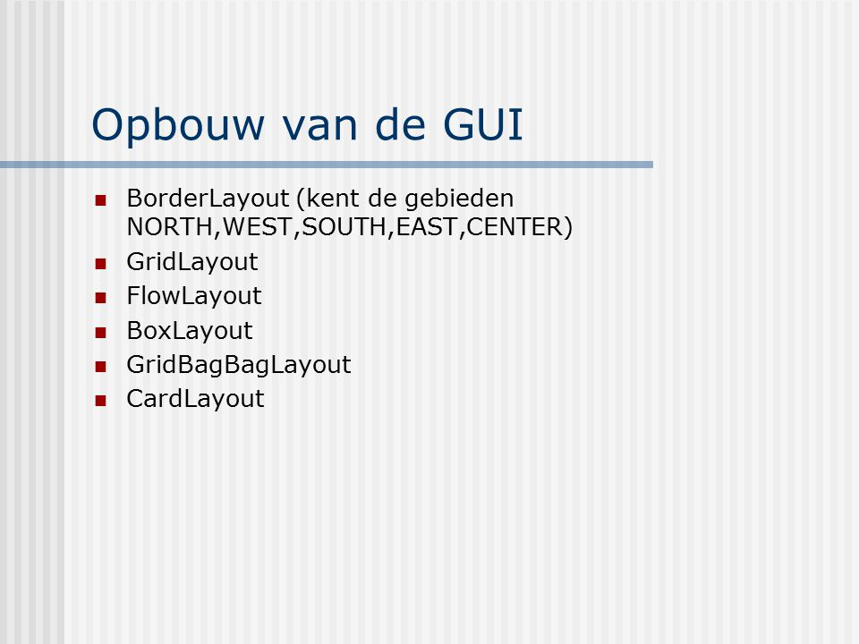Opbouw van de GUI BorderLayout (kent de gebieden NORTH,WEST,SOUTH,EAST,CENTER) GridLayout. FlowLayout.