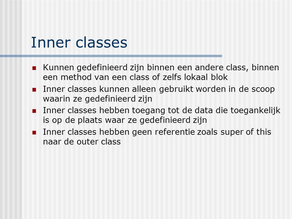Inner classes Kunnen gedefinieerd zijn binnen een andere class, binnen een method van een class of zelfs lokaal blok.