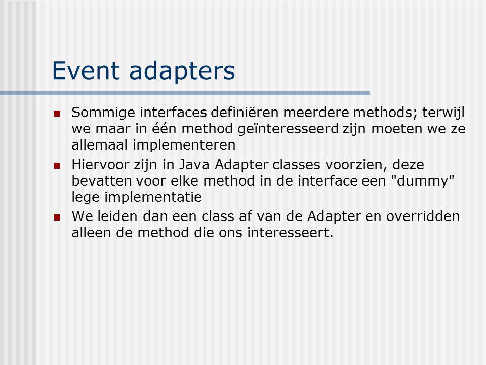 Event adapters Sommige interfaces definiëren meerdere methods; terwijl we maar in één method geïnteresseerd zijn moeten we ze allemaal implementeren.